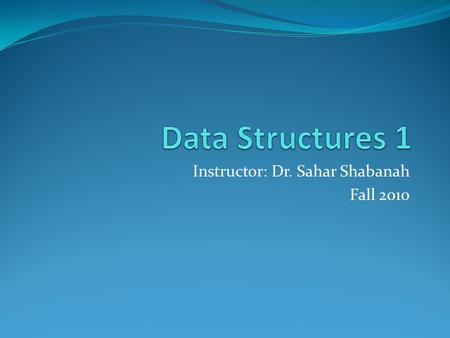 "Instructor: Dr. Sahar Shabanah Fall 2010. Lectures ST, 9:30 pm-11:00 pm Text book: M. T. Goodrich and R. Tamassia, ""Data Structures and Algorithms in."