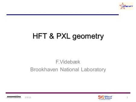HFT & PXL geometry F.Videbæk Brookhaven National Laboratory 13/9/12.