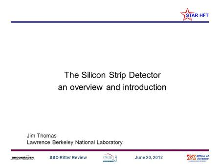 SSD Ritter Review June 20, 2012 The Silicon Strip Detector an overview and introduction Jim Thomas Lawrence Berkeley National Laboratory.