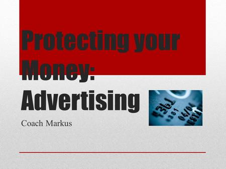 Protecting your Money: Advertising Coach Markus. Objectives Recognize questionable advertising techniques. Identify ways consumers can protect themselves.