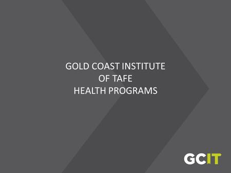 GOLD COAST INSTITUTE OF TAFE HEALTH PROGRAMS. 2010/2011 GCIT Student Snapshot No. of students: 16 642 Percentage of online students: 19% Overall rate.