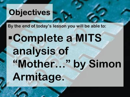 "Objectives By the end of today's lesson you will be able to:  Complete a MITS analysis of ""Mother…"" by Simon Armitage."