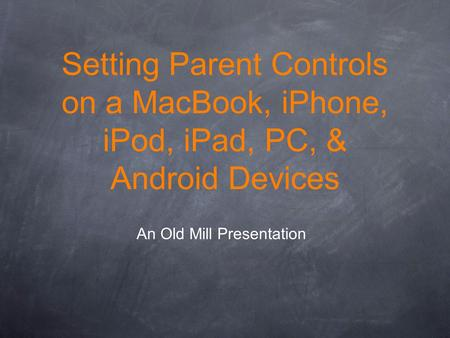 Setting Parent Controls on a MacBook, iPhone, iPod, iPad, PC, & Android Devices An Old Mill Presentation.