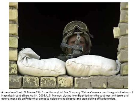 A member of the U.S. Marine 15th Expeditionary Unit Fox Company Raiders mans a machine gun in the town of Nassiriya in central Iraq, April 4, 2003. U.S.