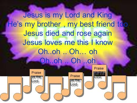 Praise ye the Lord Jesus is my Lord and King He's my brother, my best friend too Jesus died and rose again Jesus loves me this I know Oh..oh.. Oh… oh Oh..oh..