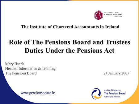 Mary Hutch Head of Information & Training The Pensions Board 24 January 2007 The Institute of Chartered Accountants in Ireland Role of The Pensions Board.