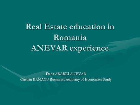 Real Estate education in Romania ANEVAR experience Dana ABABEI ANEVAR Cristian BANACU Bucharest Academy of Economics Study.