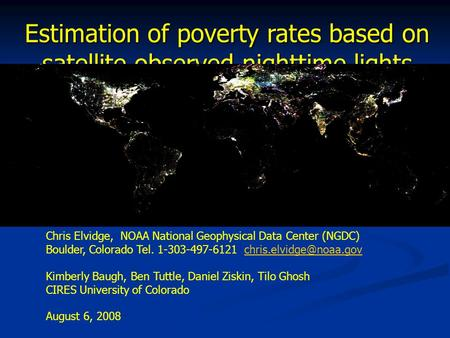 Estimation of poverty rates based on satellite observed nighttime lights Chris Elvidge, NOAA National Geophysical Data Center (NGDC) Boulder, Colorado.