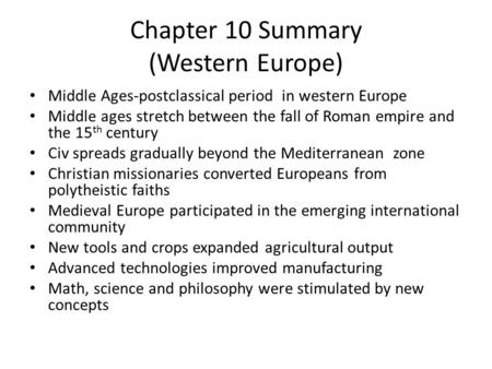 Chapter 10 Summary (Western Europe) Middle Ages-postclassical period in western Europe Middle ages stretch between the fall of Roman empire and the 15.