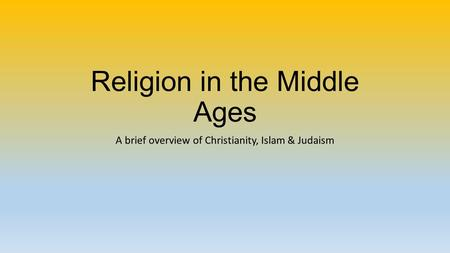 Religion in the Middle Ages A brief overview of Christianity, Islam & Judaism.