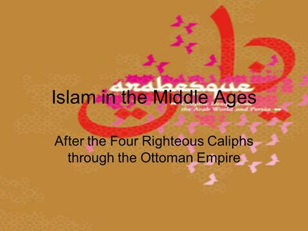 Islam in the Middle Ages After the Four Righteous Caliphs through the Ottoman Empire.