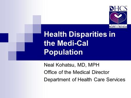 Health Disparities in the Medi-Cal Population Neal Kohatsu, MD, MPH Office of the Medical Director Department of Health Care Services.