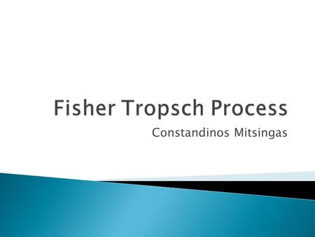 Constandinos Mitsingas.  Overall Process  Syngas Production  Fischer Tropsch Process  Fischer Tropsch Reactors  Chemical Reaction Catalysts  Products.