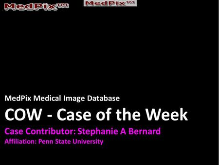 MedPix Medical Image Database COW - Case of the Week Case Contributor: Stephanie A Bernard Affiliation: Penn State University.