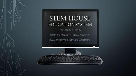 STEM HOUSE EDUCATION SYSTEM EDSG 100 SECTION 17 STEPHEN ERNHARTH, RYAN SHAPIRO, RYAN SCHAEFFER, NATHASHA RAMIREZ.