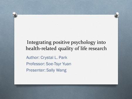 Integrating positive psychology into health-related quality of life research Author: Crystal L. Park Professor: Soe-Tsyr Yuan Presenter: Sally Wang.