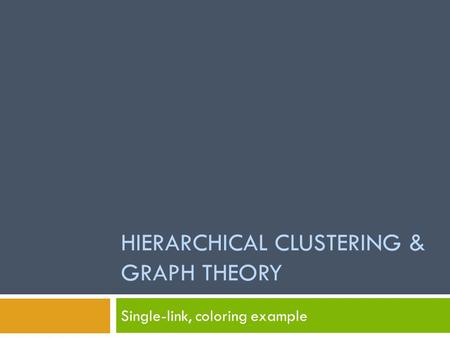 HIERARCHICAL CLUSTERING & GRAPH THEORY Single-link, coloring example.