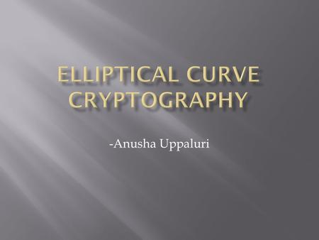 -Anusha Uppaluri.  ECC- A set of algorithms for key generation, encryption and decryption (public key encryption technique)  ECC was introduced by Victor.