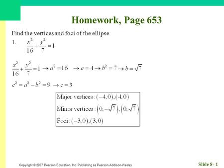 Copyright © 2007 Pearson Education, Inc. Publishing as Pearson Addison-Wesley Slide 8- 1 Homework, Page 653 Find the vertices and foci of the ellipse.