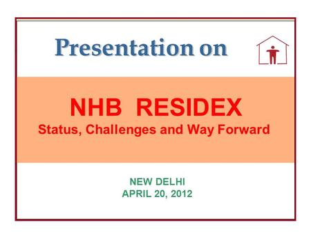 NHB NHB RESIDEX Status, Challenges and Way Forward NEW DELHI APRIL 20, 2012 Presentation on.
