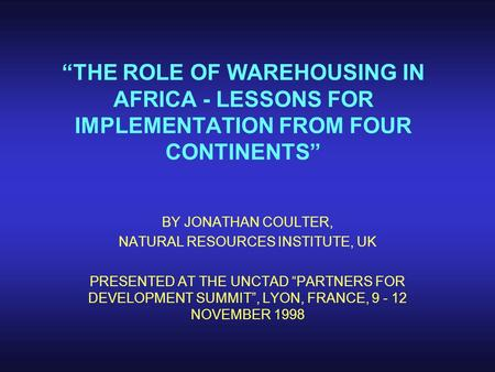 """THE ROLE OF WAREHOUSING IN AFRICA - LESSONS FOR IMPLEMENTATION FROM FOUR CONTINENTS"" BY JONATHAN COULTER, NATURAL RESOURCES INSTITUTE, UK PRESENTED AT."