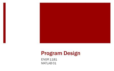 Program Design ENGR 1181 MATLAB 01. Program Design in Real Life Complex manufacturing processes require careful logic mapping to determine what actions.