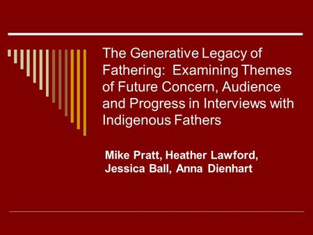 The Generative Legacy of Fathering: Examining Themes of Future Concern, Audience and Progress in Interviews with Indigenous Fathers Mike Pratt, Heather.