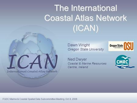 Dawn Wright Oregon State University Ned Dwyer Coastal & Marine Resources Centre, Ireland The International Coastal Atlas Network (ICAN) FGDC Marine & Coastal.
