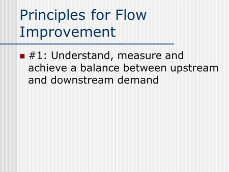 Principles for Flow Improvement #1: Understand, measure and achieve a balance between upstream and downstream demand.