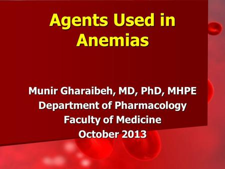 Munir Gharaibeh, MD, PhD, MHPE Department of Pharmacology Faculty of Medicine October 2013 Agents Used in Anemias.