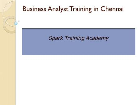 Business Analyst Training in Chennai Business Analyst Training in Chennai Spark Training Academy.