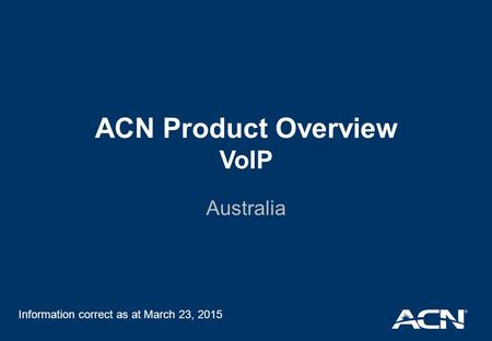 ACN Product Overview VoIP Australia Information correct as at March 23, 2015.