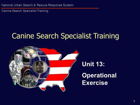 1 National Urban Search & Rescue Response System Canine Search Specialist Training Canine Search Specialist Training Unit 13: Operational Exercise.