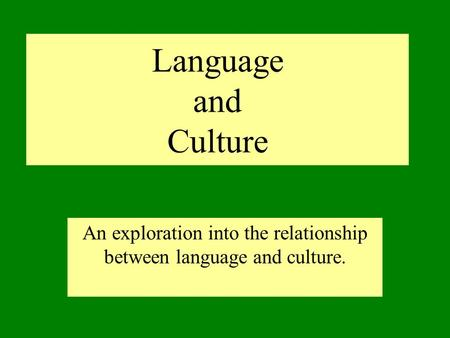 Language and Culture An exploration into the relationship between language and culture.