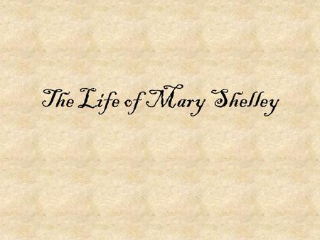 The Life of Mary Shelley. Early Life Born Aug. 30, 1797 in London Her parents, a political philosopher and a feminist, married when her mother was five.