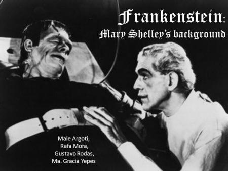 Frankenstein : Mary Shelley's background Male Argoti, Rafa Mora, Gustavo Rodas, Ma. Gracia Yepes.