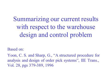"Summarizing our current results with respect to the warehouse design and control problem Based on: Yoon, C. S. and Sharp, G., ""A structured procedure for."