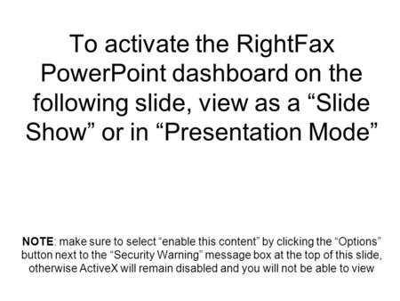 "To activate the RightFax PowerPoint dashboard on the following slide, view as a ""Slide Show"" or in ""Presentation Mode"" NOTE: make sure to select ""enable."