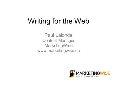 Writing for the Web Paul Lalonde Content Manager MarketingWise www.marketingwise.ca.