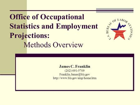Office of Occupational Statistics and Employment Projections: Methods Overview James C. Franklin (202) 691-5709