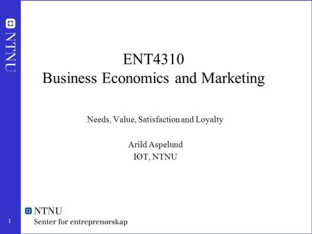1 ENT4310 Business Economics and Marketing Needs, Value, Satisfaction and Loyalty Arild Aspelund IØT, NTNU.