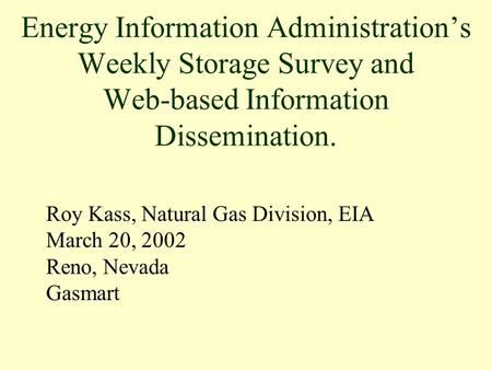 Roy Kass, Natural Gas Division, EIA March 20, 2002 Reno, Nevada Gasmart Energy Information Administration's Weekly Storage Survey and Web-based Information.