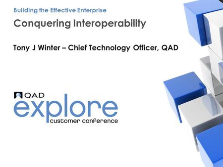 | Building the Effective Enterprise Conquering Interoperability Tony J Winter – Chief Technology Officer, QAD Building the Effective Enterprise.
