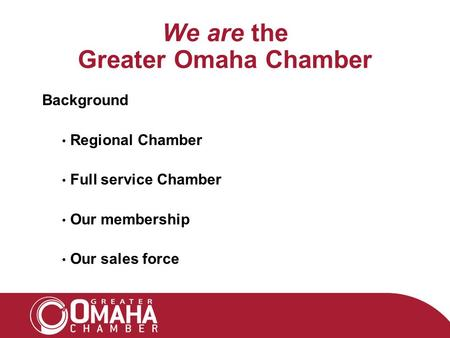 We are the Greater Omaha Chamber Background Regional Chamber Full service Chamber Our membership Our sales force.