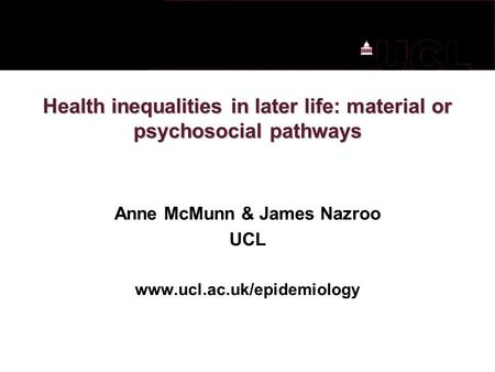 Health inequalities in later life: material or psychosocial pathways Anne McMunn & James Nazroo UCL www.ucl.ac.uk/epidemiology.