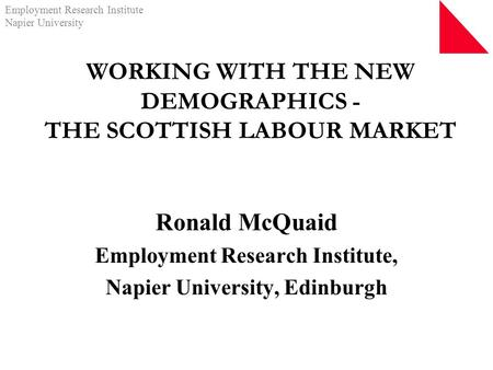 Employment Research Institute Napier University WORKING WITH THE NEW DEMOGRAPHICS - THE SCOTTISH LABOUR MARKET Ronald McQuaid Employment Research Institute,