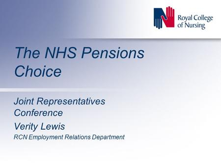 The NHS Pensions Choice Joint Representatives Conference Verity Lewis RCN Employment Relations Department.