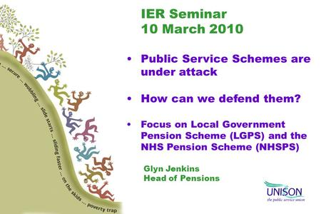 IER Seminar 10 March 2010 Public Service Schemes are under attack How can we defend them? Focus on Local Government Pension Scheme (LGPS) and the NHS Pension.