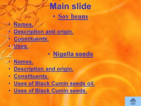 Main slide Soy beans Names. Description and origin. Constituents. Uses. Nigella seeds Names. Description and origin. Constituents. Uses of Black Cumin.