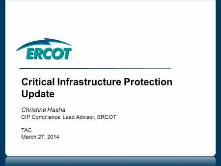 Critical Infrastructure Protection Update Christine Hasha CIP Compliance Lead Advisor, ERCOT TAC March 27, 2014.